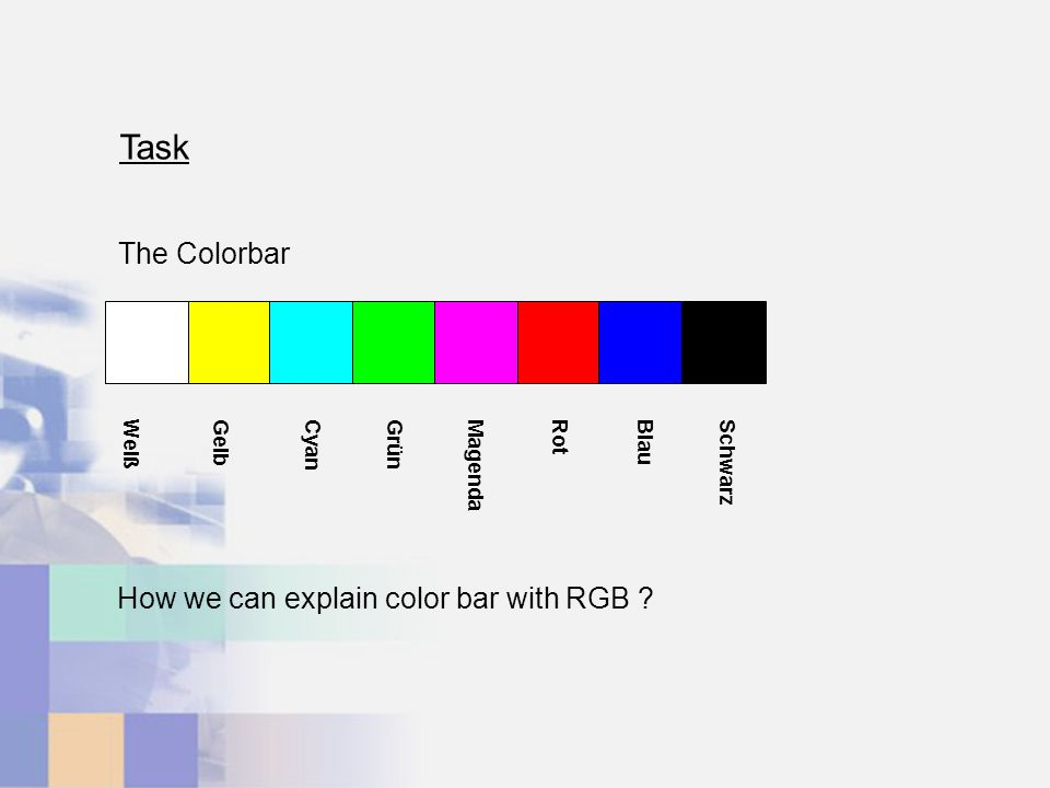 WeißGelbCyanGrünMagendaRotBlauSchwarz The Colorbar How we can explain color bar with RGB Task
