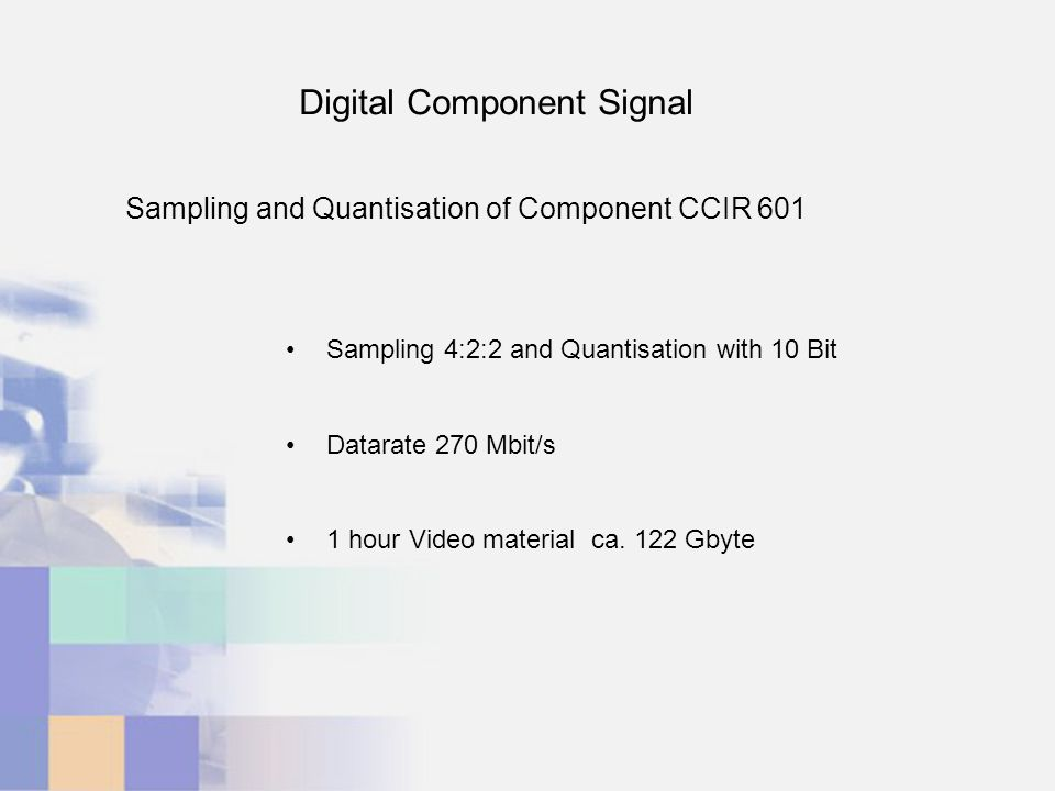 Digital Component Signal Sampling and Quantisation of Component CCIR 601 Sampling 4:2:2 and Quantisation with 10 Bit Datarate 270 Mbit/s 1 hour Video material ca.