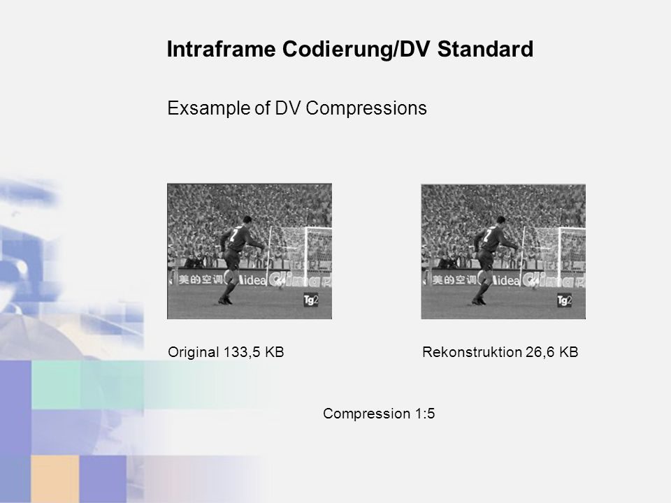 Exsample of DV Compressions Intraframe Codierung/DV Standard Rekonstruktion 26,6 KBOriginal 133,5 KB Compression 1:5