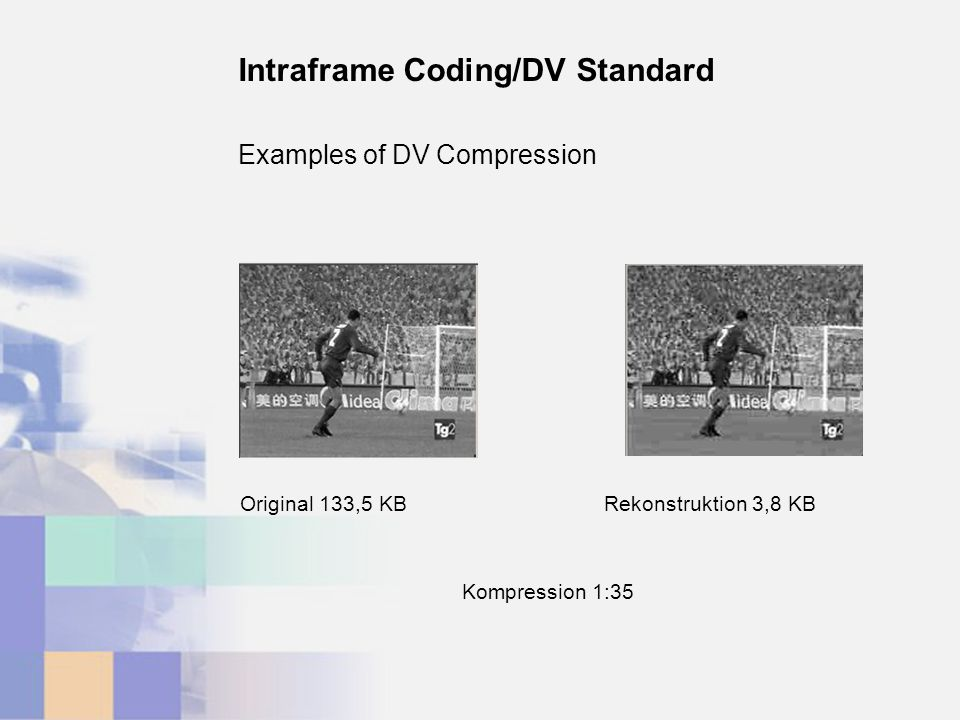 Examples of DV Compression Intraframe Coding/DV Standard Rekonstruktion 3,8 KBOriginal 133,5 KB Kompression 1:35