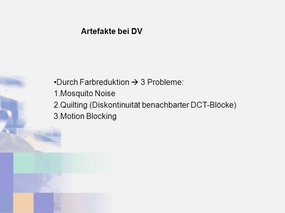 Artefakte bei DV Durch Farbreduktion 3 Probleme: 1.Mosquito Noise 2.Quilting (Diskontinuität benachbarter DCT-Blöcke) 3.Motion Blocking