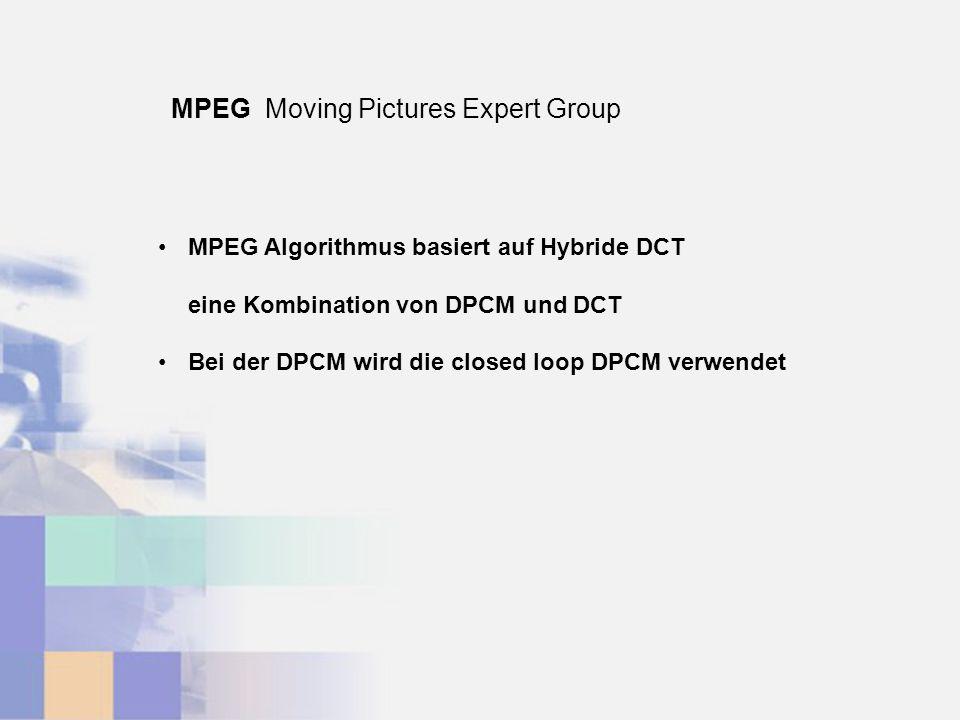 MPEG Moving Pictures Expert Group MPEG Algorithmus basiert auf Hybride DCT eine Kombination von DPCM und DCT Bei der DPCM wird die closed loop DPCM ve
