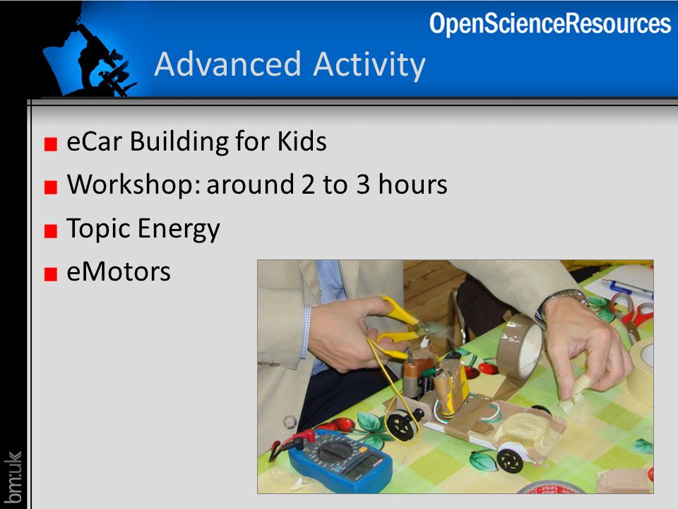 Advanced Activity eCar Building for Kids Workshop: around 2 to 3 hours Topic Energy eMotors