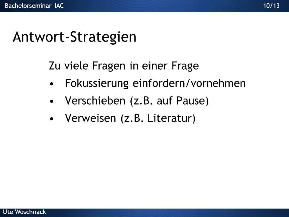 Bachelorseminar IAC Ute Woschnack 9/13 Antworten geben 1.Verstehen der Frage 2.Wiederholen der Frage in eigenen Worten 3.Aufnehmen und fokussieren 4.A