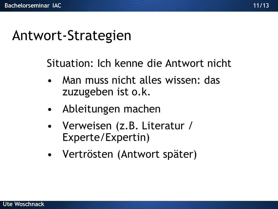 Bachelorseminar IAC Ute Woschnack 10/13 Antwort-Strategien Zu viele Fragen in einer Frage Fokussierung einfordern/vornehmen Verschieben (z.B. auf Paus