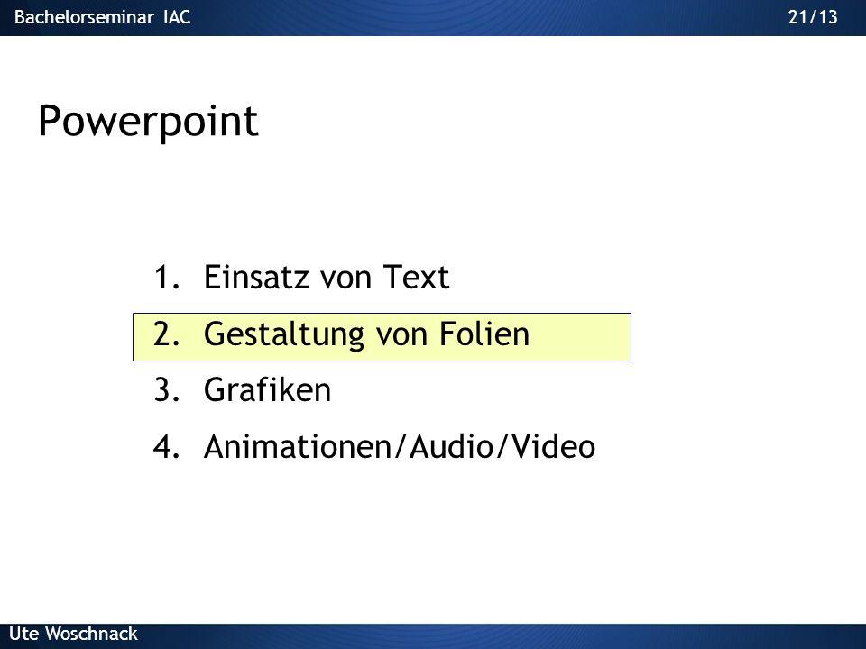 20/29Bachelorseminar IAC Ute Woschnack 20/13 Darstellung Inhalt Keine Sätze Aufzählungszeichen verwenden Nummerierung bei klaren Abläufen/Hierarchien: