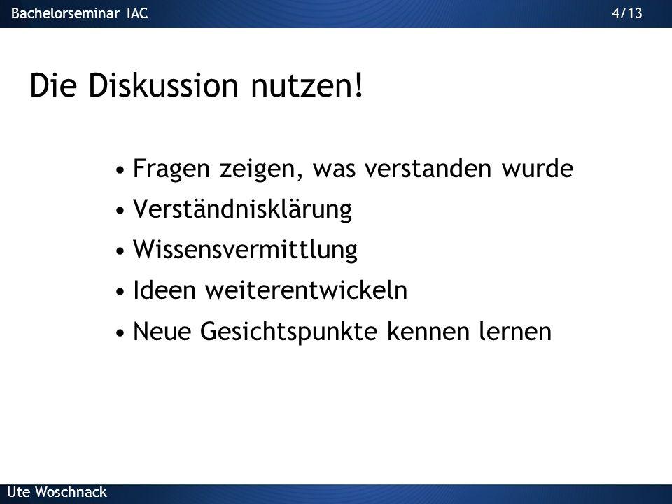 Bachelorseminar IAC Ute Woschnack 4/13 Die Diskussion nutzen.