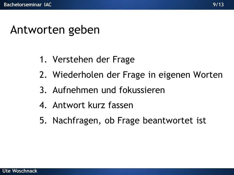 Bachelorseminar IAC Ute Woschnack 9/13 Antworten geben 1.Verstehen der Frage 2.Wiederholen der Frage in eigenen Worten 3.Aufnehmen und fokussieren 4.Antwort kurz fassen 5.Nachfragen, ob Frage beantwortet ist