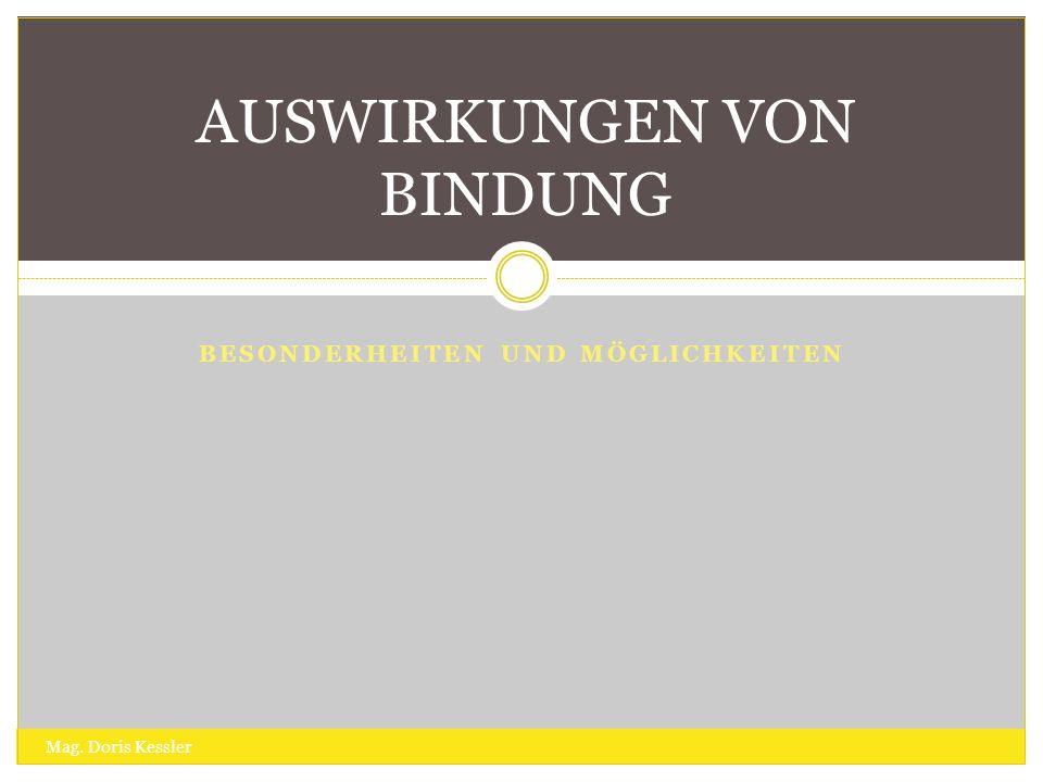 BESONDERHEITEN UND MÖGLICHKEITEN AUSWIRKUNGEN VON BINDUNG Mag. Doris Kessler
