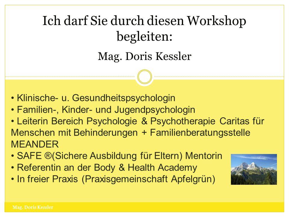 Ich darf Sie durch diesen Workshop begleiten: Mag. Doris Kessler Mag. Doris Kessler Klinische- u. Gesundheitspsychologin Familien-, Kinder- und Jugend