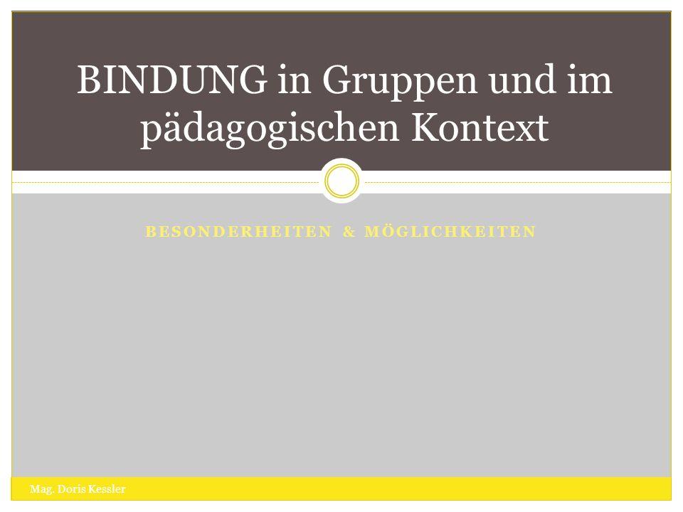 BESONDERHEITEN & MÖGLICHKEITEN BINDUNG in Gruppen und im pädagogischen Kontext Mag. Doris Kessler