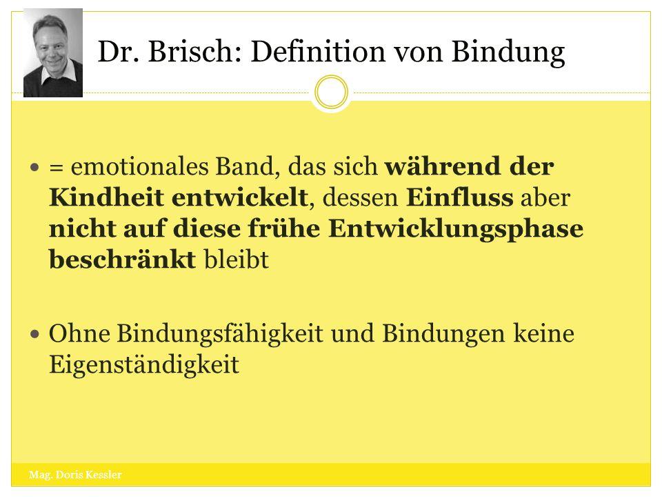 Dr. Brisch: Definition von Bindung = emotionales Band, das sich während der Kindheit entwickelt, dessen Einfluss aber nicht auf diese frühe Entwicklun