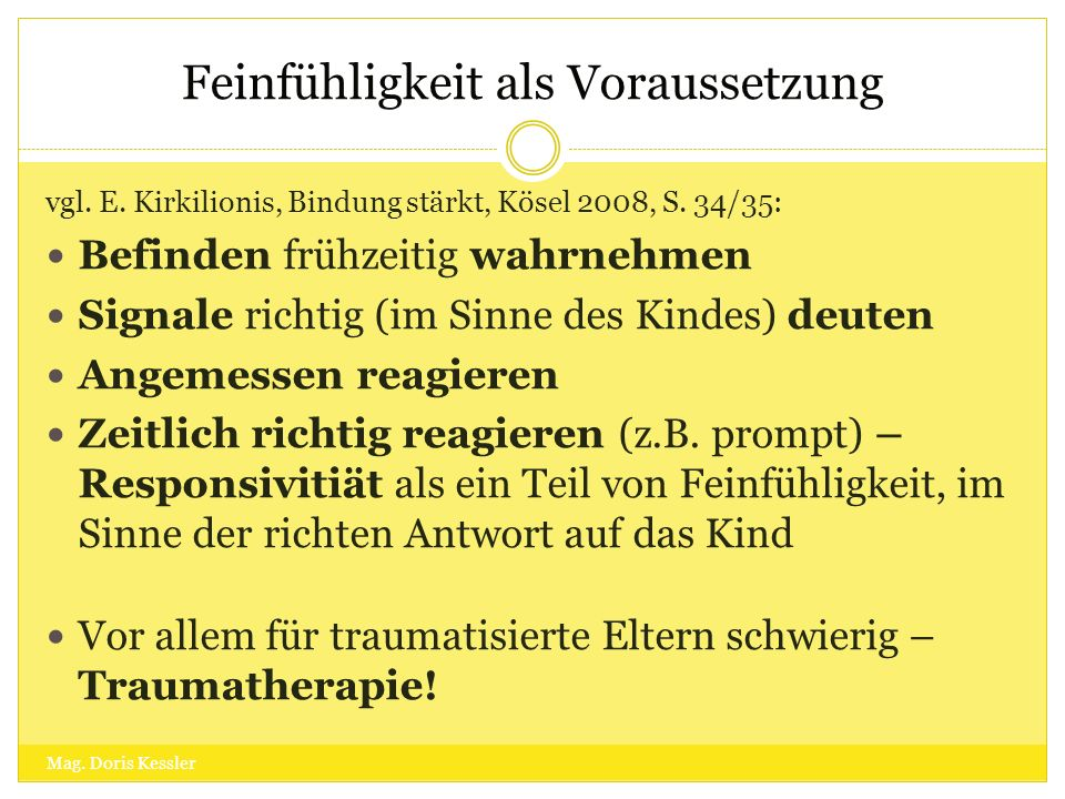 vgl. E. Kirkilionis, Bindung stärkt, Kösel 2008, S. 34/35: Befinden frühzeitig wahrnehmen Signale richtig (im Sinne des Kindes) deuten Angemessen reag