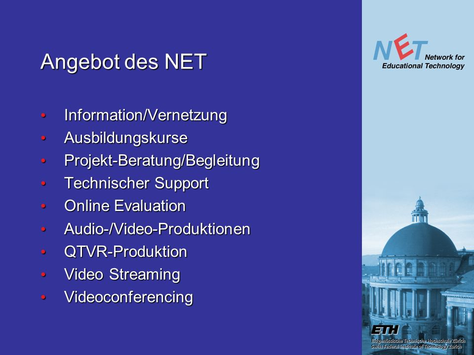 Angebot des NET Information/Vernetzung Information/Vernetzung Ausbildungskurse Ausbildungskurse Projekt-Beratung/Begleitung Projekt-Beratung/Begleitung Technischer Support Technischer Support Online Evaluation Online Evaluation Audio-/Video-Produktionen Audio-/Video-Produktionen QTVR-Produktion QTVR-Produktion Video Streaming Video Streaming Videoconferencing Videoconferencing