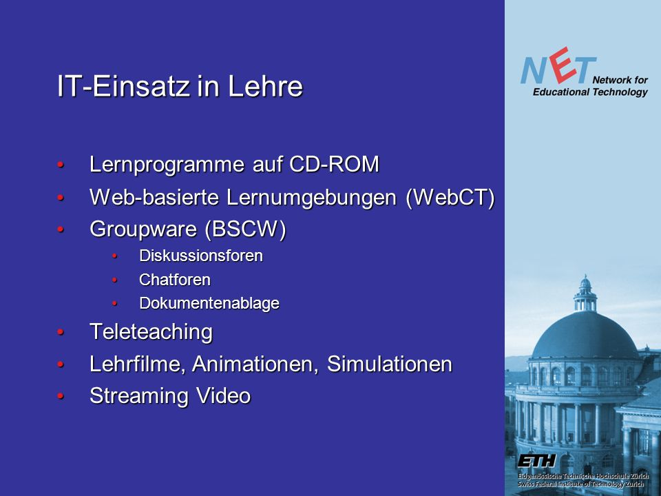 IT-Einsatz in Lehre Lernprogramme auf CD-ROM Lernprogramme auf CD-ROM Web-basierte Lernumgebungen (WebCT) Web-basierte Lernumgebungen (WebCT) Groupware (BSCW) Groupware (BSCW) Diskussionsforen Diskussionsforen Chatforen Chatforen Dokumentenablage Dokumentenablage Teleteaching Teleteaching Lehrfilme, Animationen, Simulationen Lehrfilme, Animationen, Simulationen Streaming Video Streaming Video