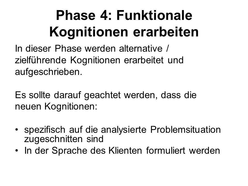 Phase 4: Funktionale Kognitionen erarbeiten In dieser Phase werden alternative / zielführende Kognitionen erarbeitet und aufgeschrieben. Es sollte dar