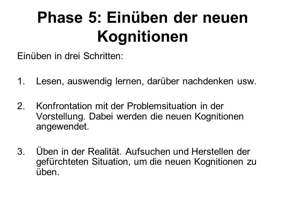 Phase 5: Einüben der neuen Kognitionen Einüben in drei Schritten: 1.Lesen, auswendig lernen, darüber nachdenken usw. 2.Konfrontation mit der Problemsi