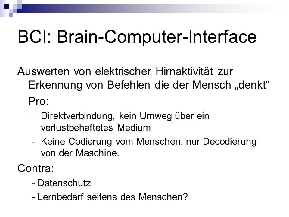 BCI: Brain-Computer-Interface Auswerten von elektrischer Hirnaktivität zur Erkennung von Befehlen die der Mensch denkt Pro: - Direktverbindung, kein U