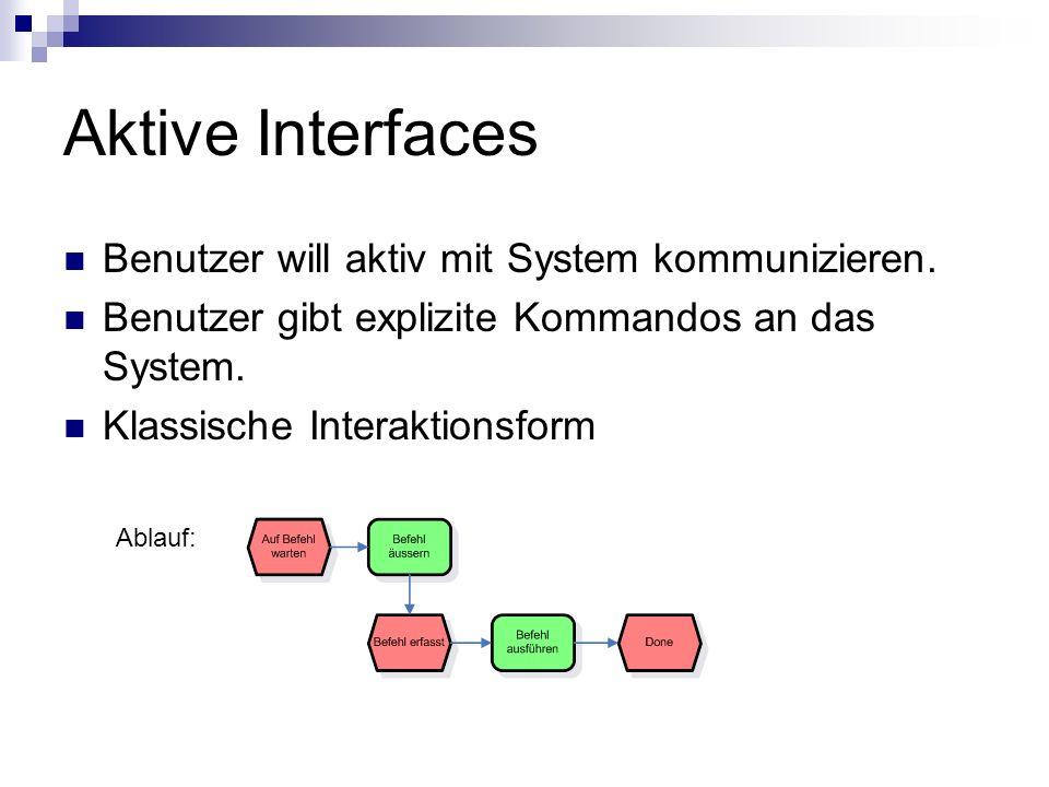 Aktive Interfaces Benutzer will aktiv mit System kommunizieren. Benutzer gibt explizite Kommandos an das System. Klassische Interaktionsform Ablauf: