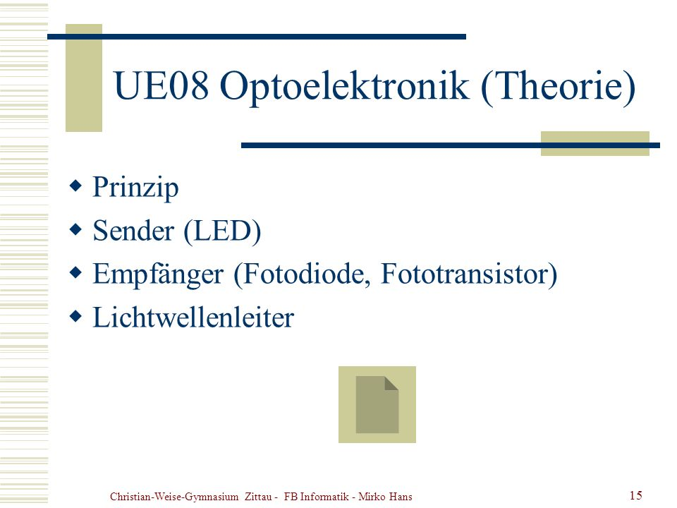 Christian-Weise-Gymnasium Zittau - FB Informatik - Mirko Hans 15 UE08 Optoelektronik (Theorie) Prinzip Sender (LED) Empfänger (Fotodiode, Fototransist