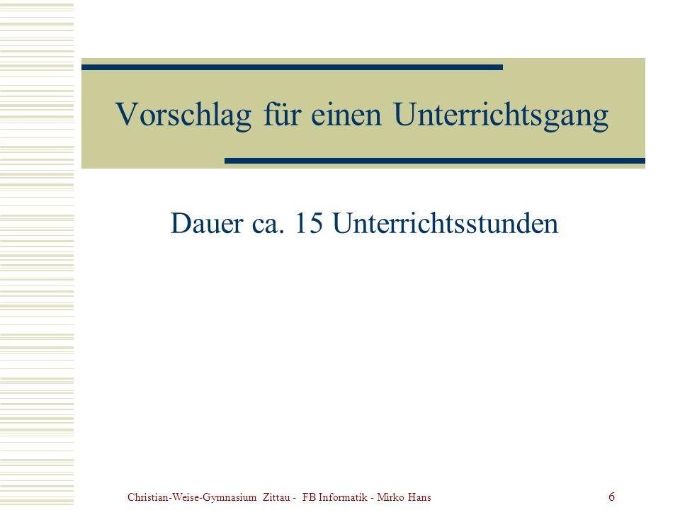 Christian-Weise-Gymnasium Zittau - FB Informatik - Mirko Hans 6 Vorschlag für einen Unterrichtsgang Dauer ca. 15 Unterrichtsstunden