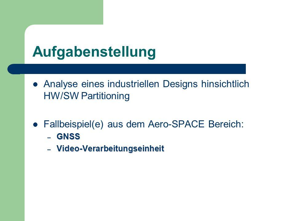 Aufgabenstellung Analyse eines industriellen Designs hinsichtlich HW/SW Partitioning Fallbeispiel(e) aus dem Aero-SPACE Bereich: – GNSS – Video-Verarb
