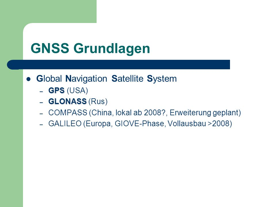 GNSS Grundlagen Global Navigation Satellite System – GPS – GPS (USA) – GLONASS – GLONASS (Rus) – COMPASS (China, lokal ab 2008?, Erweiterung geplant)