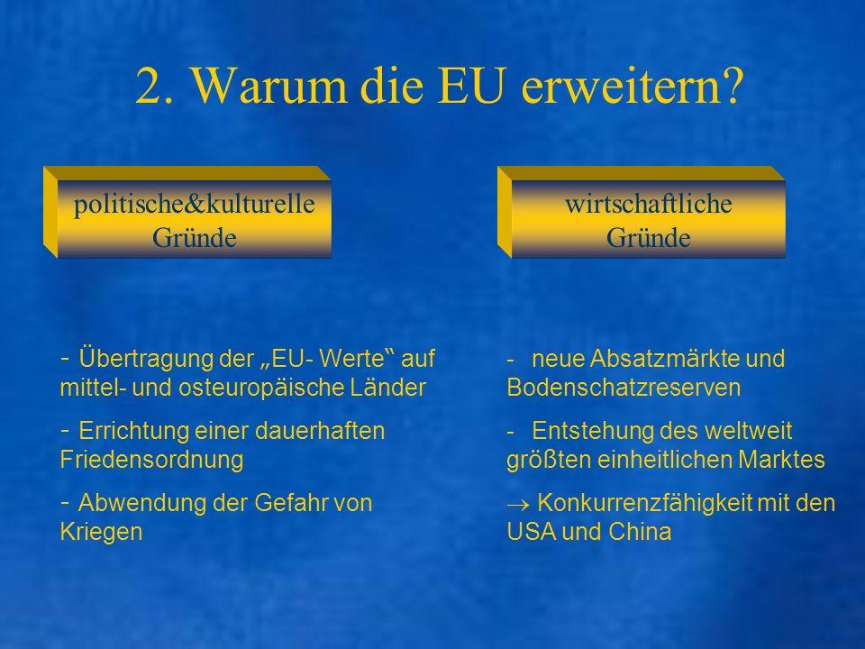 2. Warum die EU erweitern? politische&kulturelle Gründe wirtschaftliche Gründe - Ü bertragung der EU- Werte auf mittel- und osteurop ä ische L ä nder
