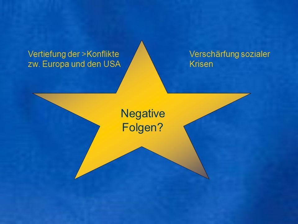 Negative Folgen? Versch ä rfung sozialer Krisen Vertiefung der >Konflikte zw. Europa und den USA
