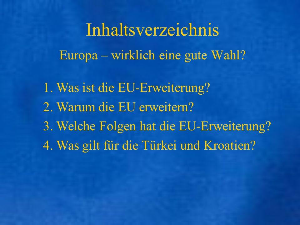 Inhaltsverzeichnis Europa – wirklich eine gute Wahl? 1. Was ist die EU-Erweiterung? 2. Warum die EU erweitern? 3. Welche Folgen hat die EU-Erweiterung