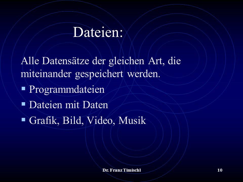 Dr. Franz Timischl10 Dateien: Alle Datensätze der gleichen Art, die miteinander gespeichert werden. Programmdateien Dateien mit Daten Grafik, Bild, Vi