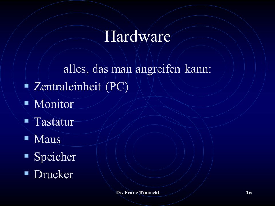 Dr. Franz Timischl16 Hardware alles, das man angreifen kann: Zentraleinheit (PC) Monitor Tastatur Maus Speicher Drucker