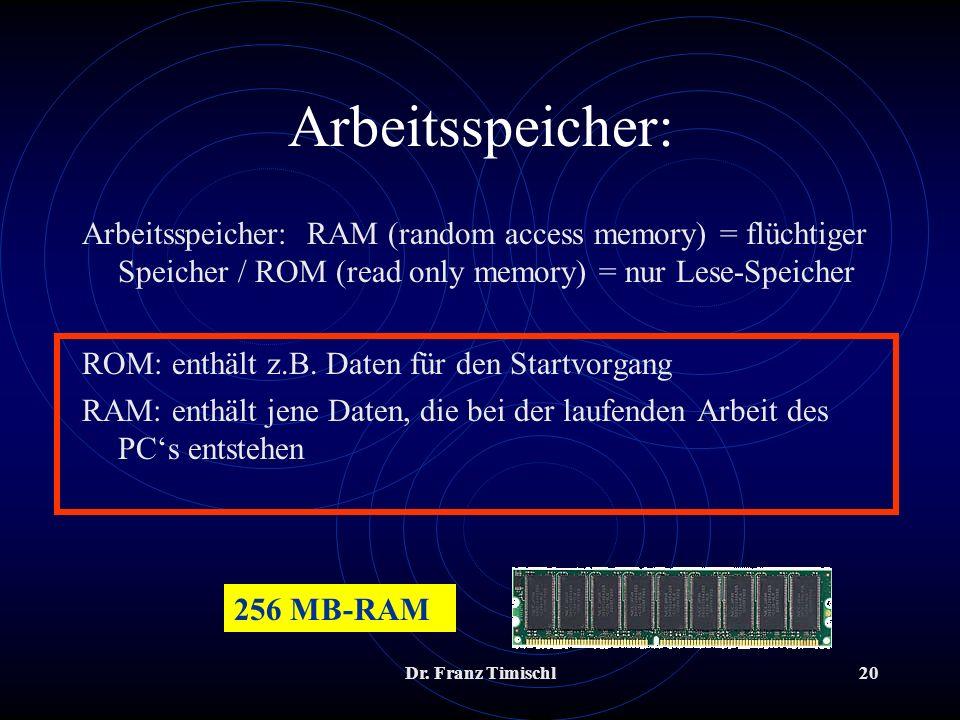 Dr. Franz Timischl20 Arbeitsspeicher: Arbeitsspeicher: RAM (random access memory) = flüchtiger Speicher / ROM (read only memory) = nur Lese-Speicher R