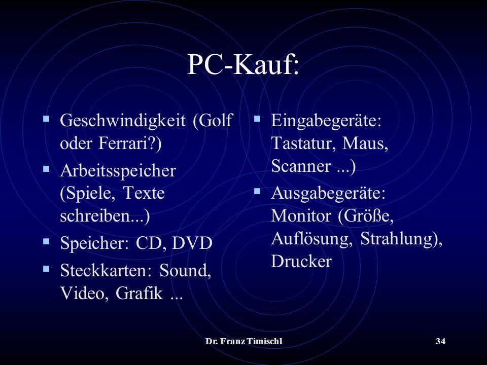 Dr. Franz Timischl34 PC-Kauf: Geschwindigkeit (Golf oder Ferrari?) Arbeitsspeicher (Spiele, Texte schreiben...) Speicher: CD, DVD Steckkarten: Sound,