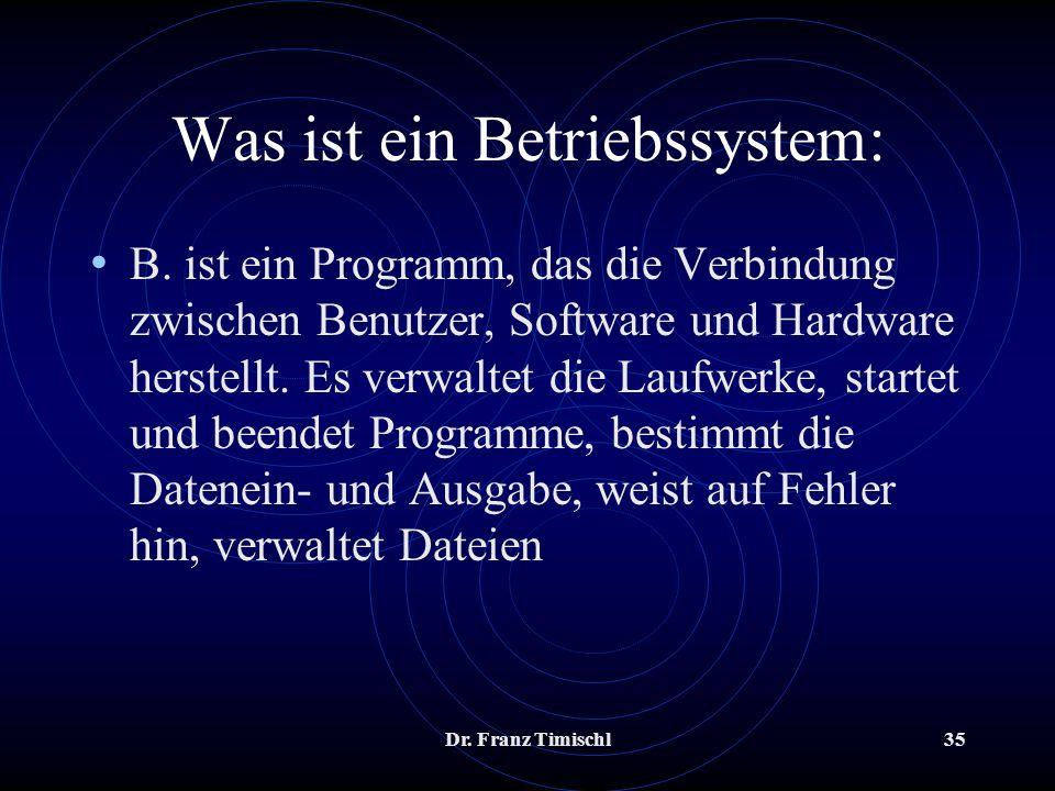 Dr. Franz Timischl35 Was ist ein Betriebssystem: B. ist ein Programm, das die Verbindung zwischen Benutzer, Software und Hardware herstellt. Es verwal