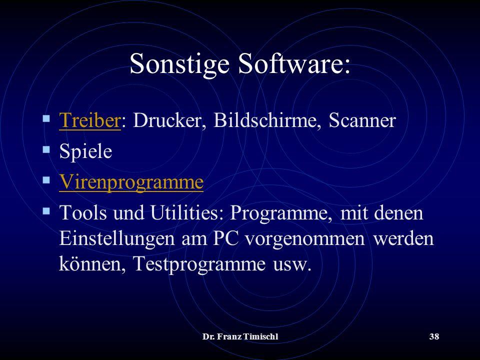 Dr. Franz Timischl38 Sonstige Software: Treiber: Drucker, Bildschirme, Scanner Treiber Spiele Virenprogramme Tools und Utilities: Programme, mit denen