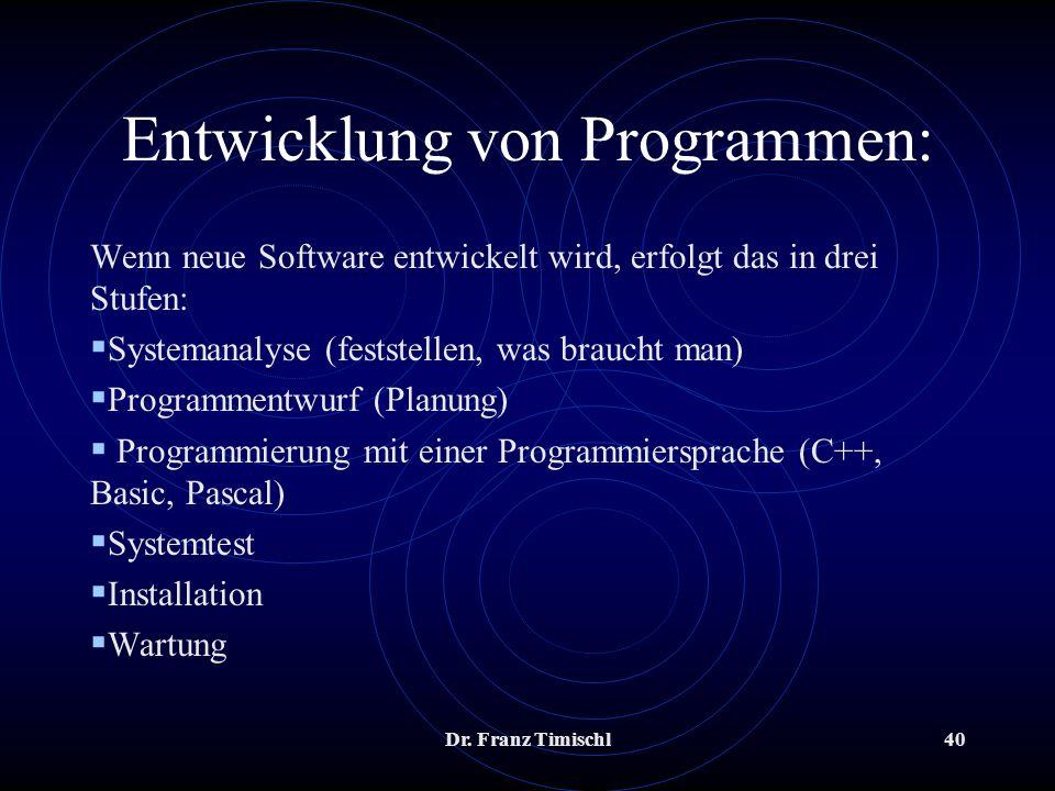 Dr. Franz Timischl40 Entwicklung von Programmen: Wenn neue Software entwickelt wird, erfolgt das in drei Stufen: Systemanalyse (feststellen, was brauc