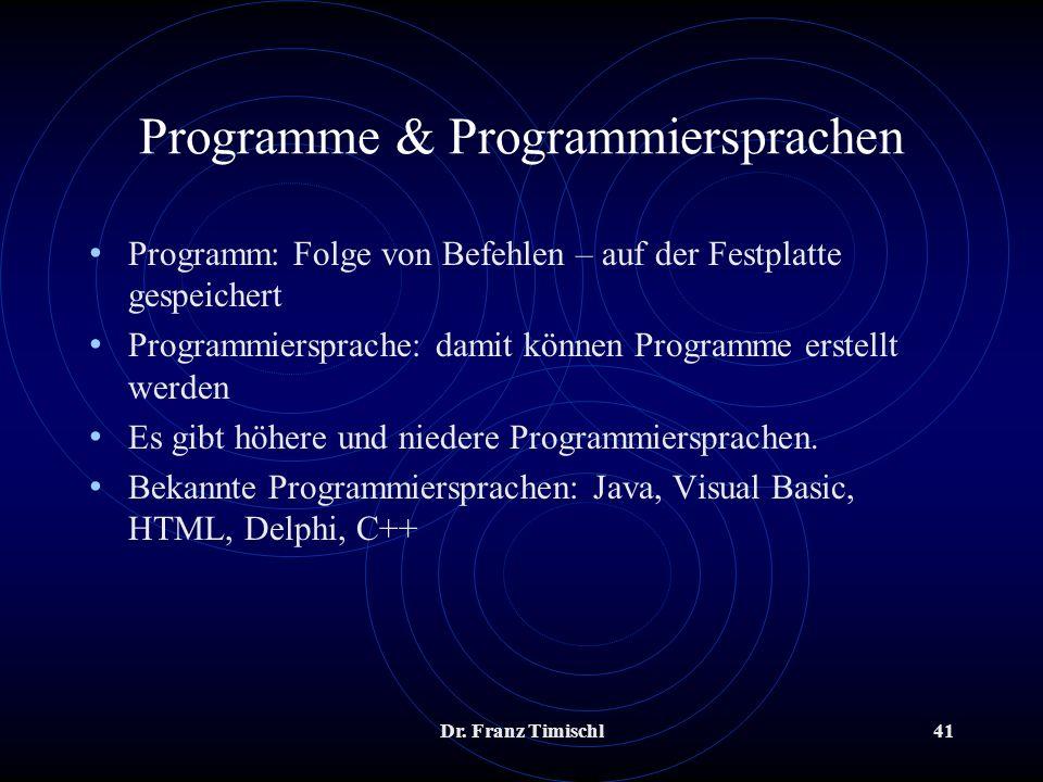 Dr. Franz Timischl41 Programme & Programmiersprachen Programm: Folge von Befehlen – auf der Festplatte gespeichert Programmiersprache: damit können Pr