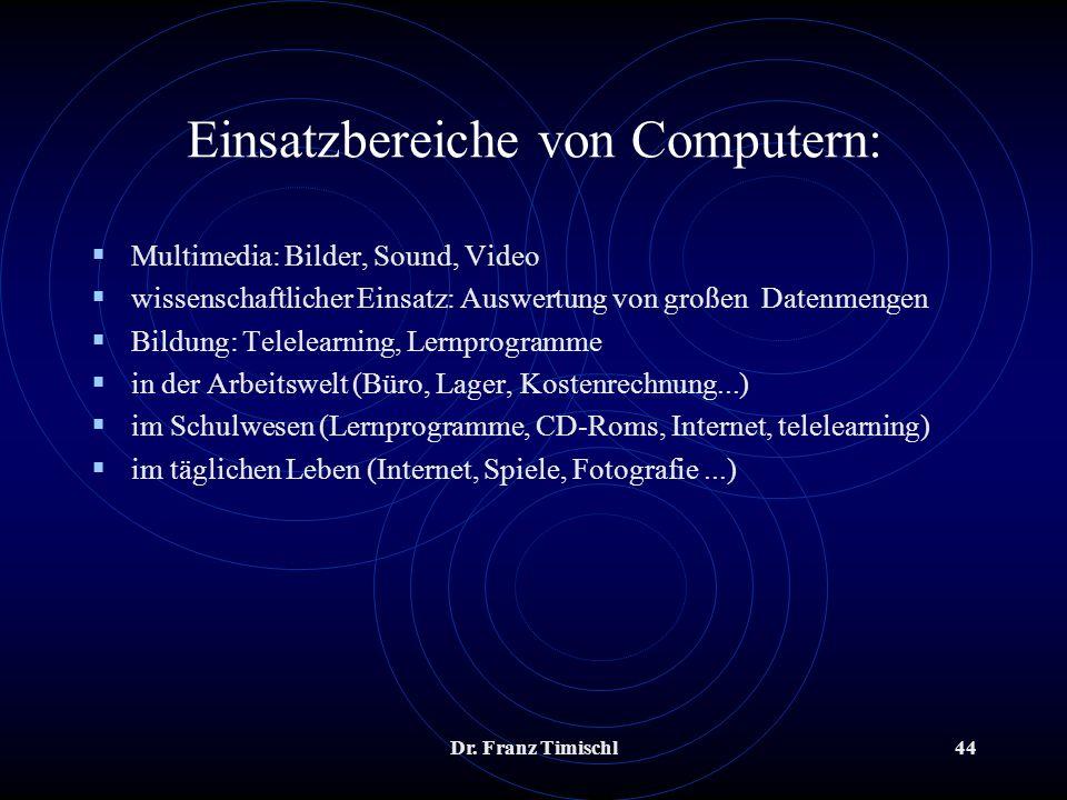Dr. Franz Timischl44 Einsatzbereiche von Computern: Multimedia: Bilder, Sound, Video wissenschaftlicher Einsatz: Auswertung von großen Datenmengen Bil