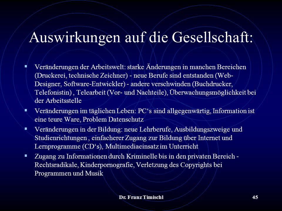 Dr. Franz Timischl45 Auswirkungen auf die Gesellschaft: Veränderungen der Arbeitswelt: starke Änderungen in manchen Bereichen (Druckerei, technische Z