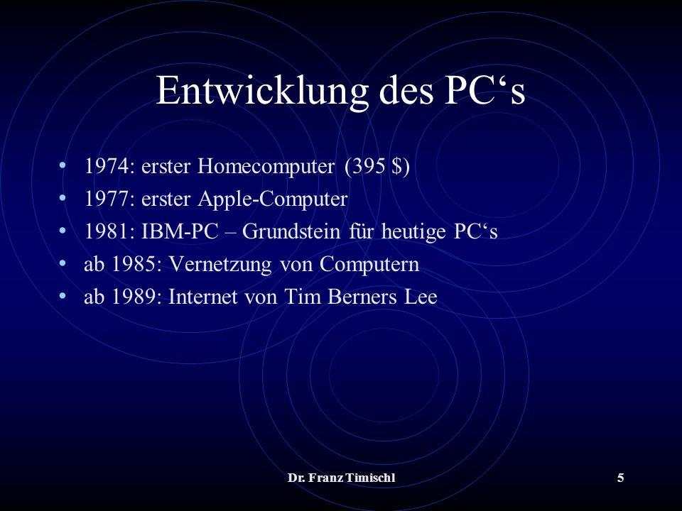 Dr. Franz Timischl5 Entwicklung des PCs 1974: erster Homecomputer (395 $) 1977: erster Apple-Computer 1981: IBM-PC – Grundstein für heutige PCs ab 198