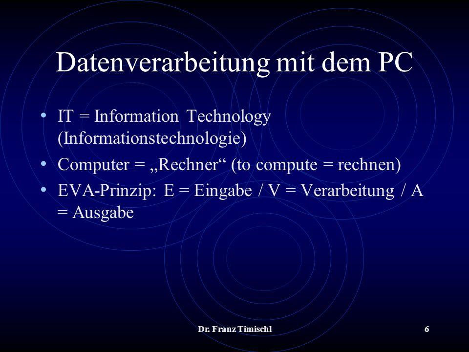 Dr. Franz Timischl6 Datenverarbeitung mit dem PC IT = Information Technology (Informationstechnologie) Computer = Rechner (to compute = rechnen) EVA-P