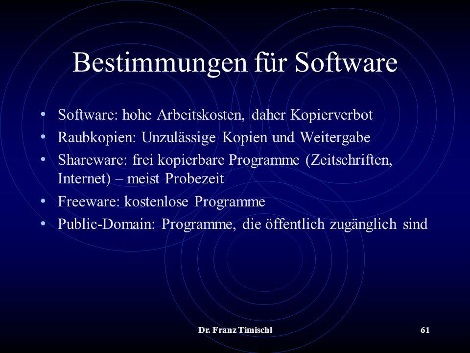 Dr. Franz Timischl61 Bestimmungen für Software Software: hohe Arbeitskosten, daher Kopierverbot Raubkopien: Unzulässige Kopien und Weitergabe Sharewar