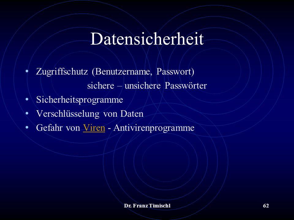 Dr. Franz Timischl62 Datensicherheit Zugriffschutz (Benutzername, Passwort) sichere – unsichere Passwörter Sicherheitsprogramme Verschlüsselung von Da
