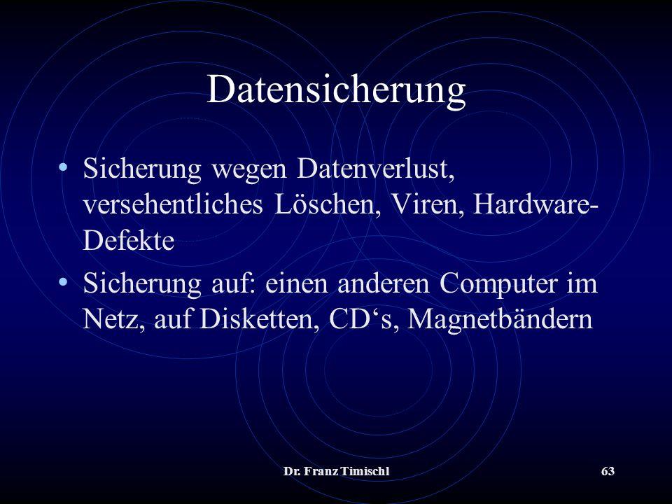 Dr. Franz Timischl63 Datensicherung Sicherung wegen Datenverlust, versehentliches Löschen, Viren, Hardware- Defekte Sicherung auf: einen anderen Compu