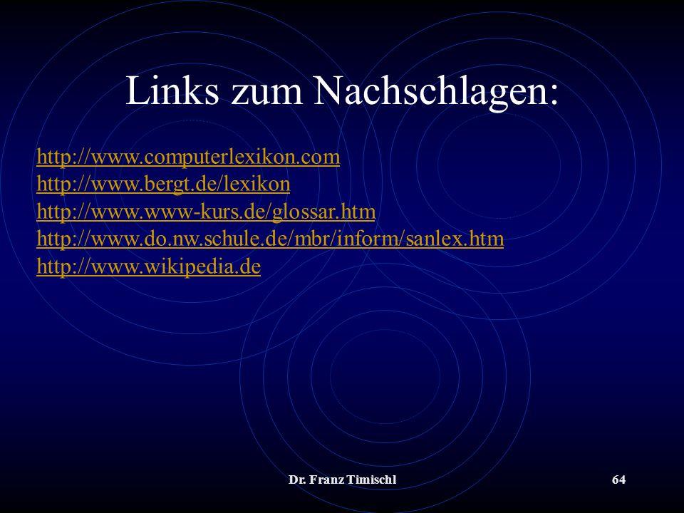 Dr. Franz Timischl64 Links zum Nachschlagen: http://www.computerlexikon.com http://www.bergt.de/lexikon http://www.www-kurs.de/glossar.htm http://www.
