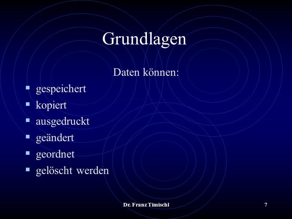 Dr. Franz Timischl7 Grundlagen Daten können: gespeichert kopiert ausgedruckt geändert geordnet gelöscht werden