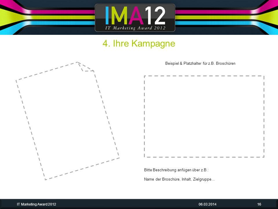 06.03.2014IT Marketing Award 201216 Bitte Beschreibung anfügen über z.B.: Name der Broschüre, Inhalt, Zielgruppe… 4. Ihre Kampagne Beispiel & Platzhal