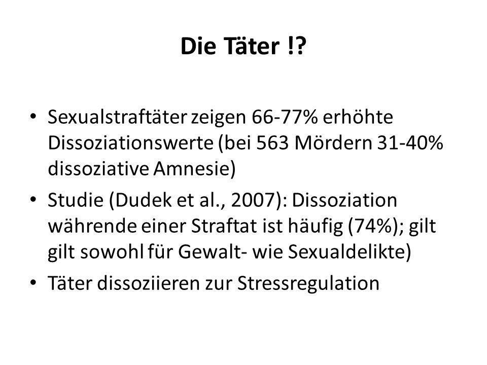 Die Täter !? Sexualstraftäter zeigen 66-77% erhöhte Dissoziationswerte (bei 563 Mördern 31-40% dissoziative Amnesie) Studie (Dudek et al., 2007): Diss