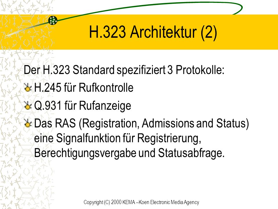 Copyright (C) 2000 KEMA –Koen Electronic Media Agency H.323 Architektur (2) Der H.323 Standard spezifiziert 3 Protokolle: H.245 für Rufkontrolle Q.931